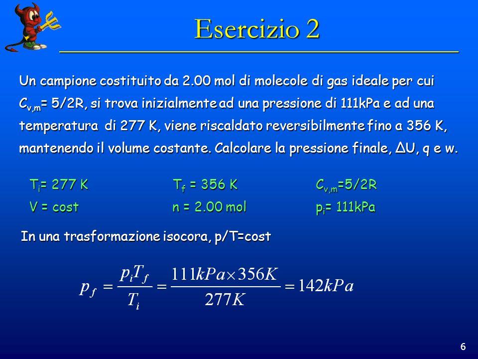 6 Esercizio 2 Un campione costituito da 2.00 mol di molecole di gas ideale per cui C v,m = 5/2R, si trova inizialmente ad una pressione di 111kPa e ad