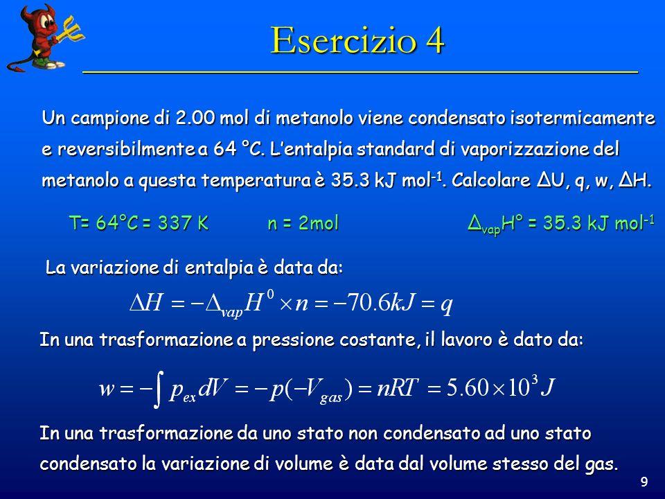 9 Esercizio 4 Un campione di 2.00 mol di metanolo viene condensato isotermicamente e reversibilmente a 64 °C. Lentalpia standard di vaporizzazione del