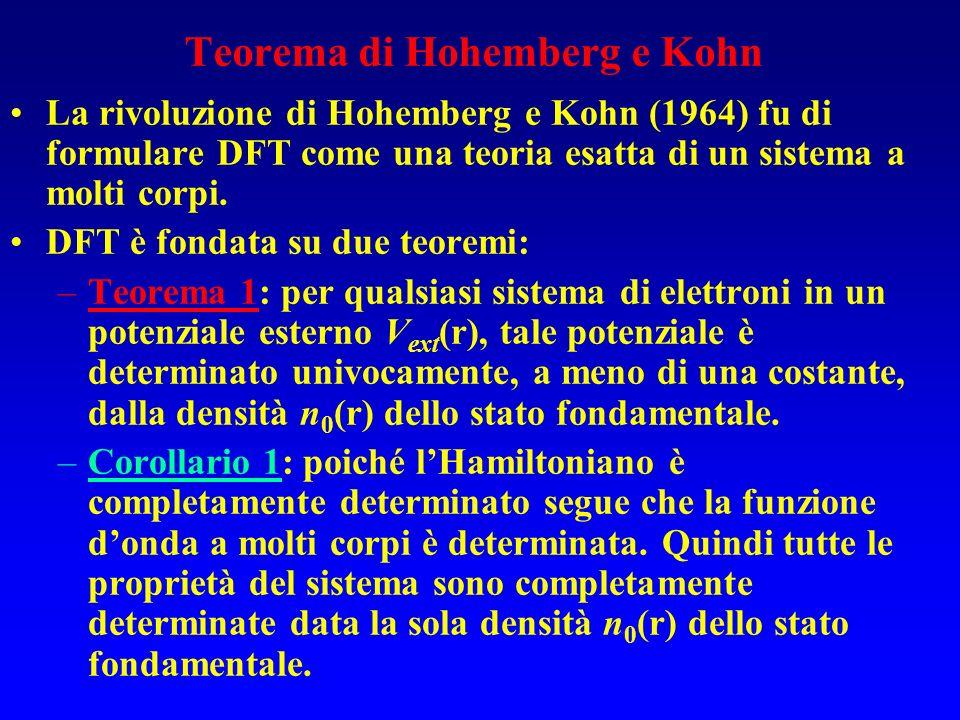 Teorema di Hohemberg e Kohn La rivoluzione di Hohemberg e Kohn (1964) fu di formulare DFT come una teoria esatta di un sistema a molti corpi. DFT è fo