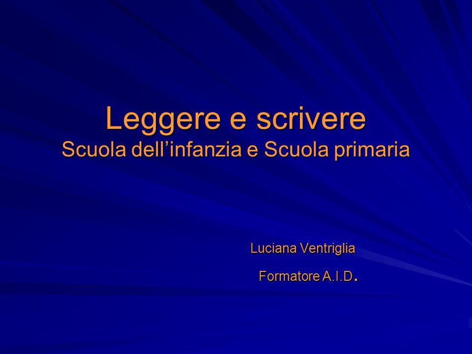 Leggere e scrivere Scuola dellinfanzia e Scuola primaria Luciana Ventriglia Luciana Ventriglia Formatore A.I.D. Formatore A.I.D.