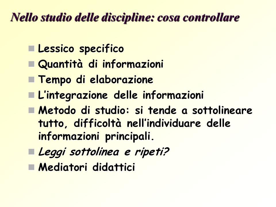Nello studio delle discipline: cosa controllare Lessico specifico Quantità di informazioni Tempo di elaborazione Lintegrazione delle informazioni Meto