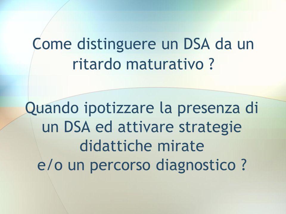 Quando ipotizzare la presenza di un DSA ed attivare strategie didattiche mirate e/o un percorso diagnostico ? Come distinguere un DSA da un ritardo ma
