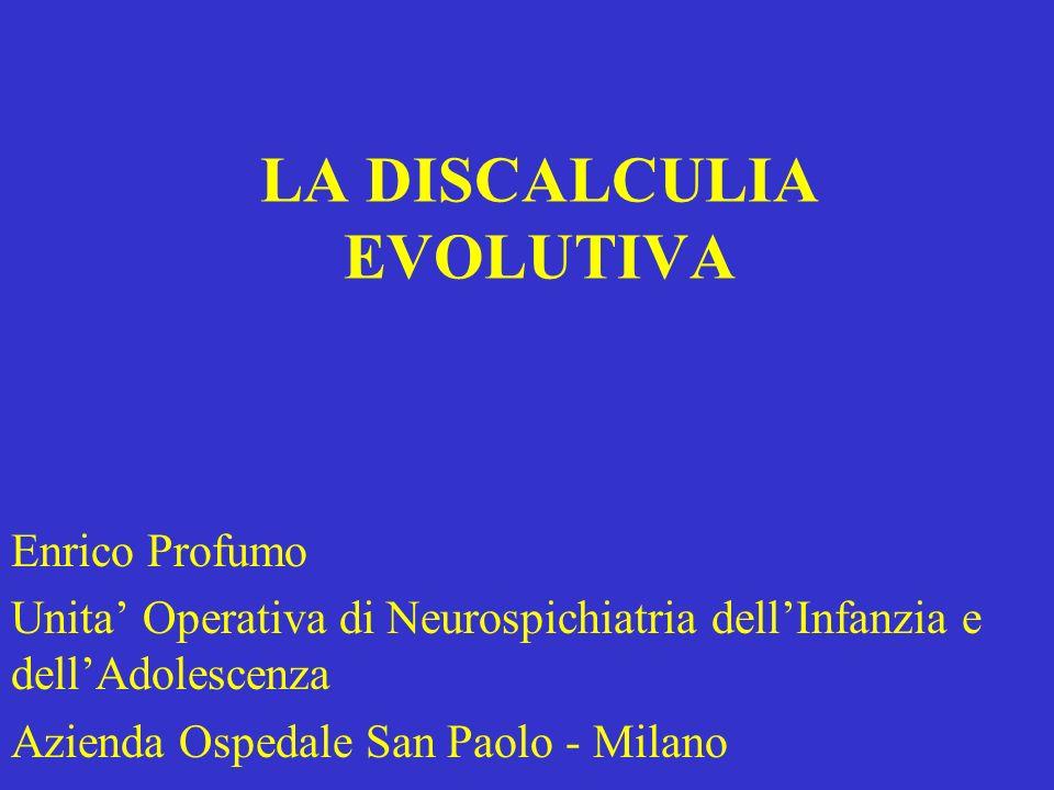 LA DISCALCULIA EVOLUTIVA Enrico Profumo Unita Operativa di Neurospichiatria dellInfanzia e dellAdolescenza Azienda Ospedale San Paolo - Milano