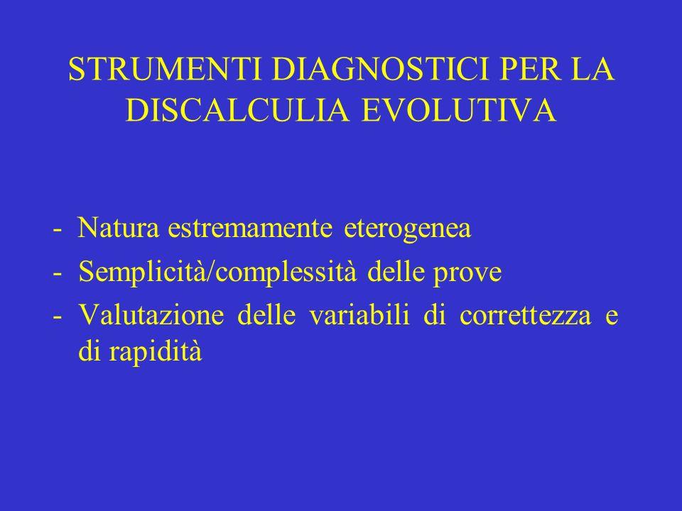 STRUMENTI DIAGNOSTICI PER LA DISCALCULIA EVOLUTIVA - Natura estremamente eterogenea -Semplicità/complessità delle prove -Valutazione delle variabili d