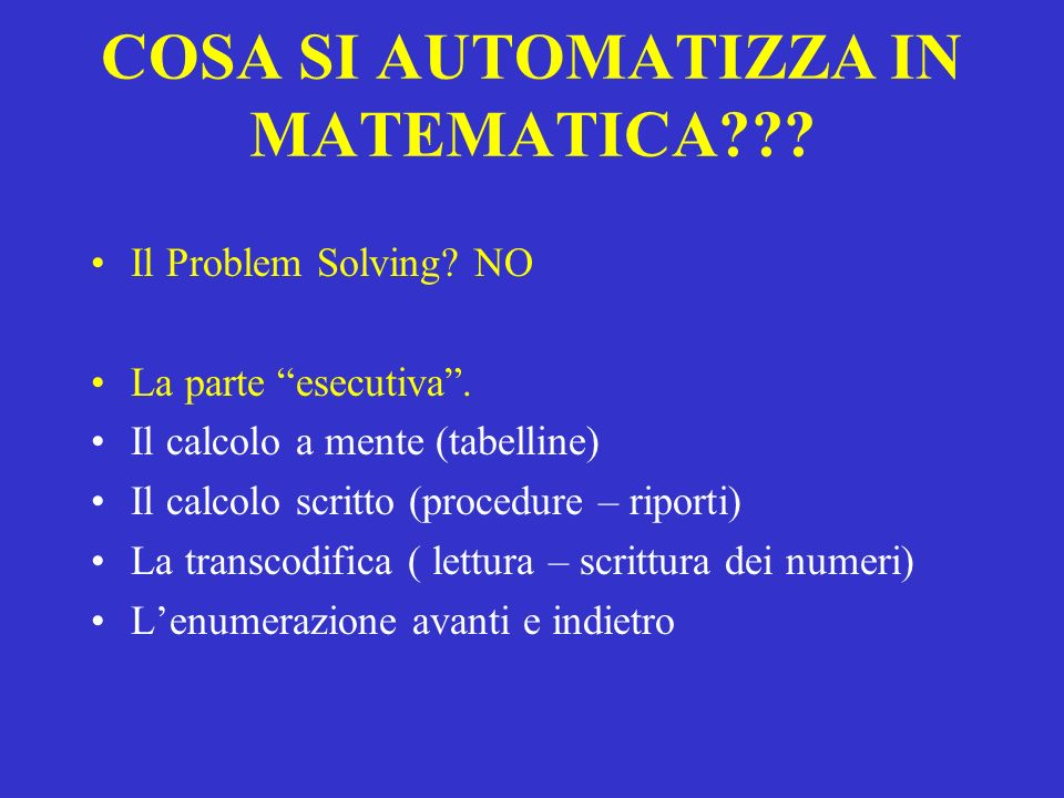 COSA SI AUTOMATIZZA IN MATEMATICA??? Il Problem Solving? NO La parte esecutiva. Il calcolo a mente (tabelline) Il calcolo scritto (procedure – riporti