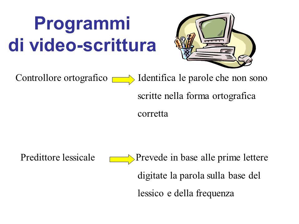 Programmi di video-scrittura Controllore ortografico Identifica le parole che non sono scritte nella forma ortografica corretta Predittore lessicale Prevede in base alle prime lettere digitate la parola sulla base del lessico e della frequenza