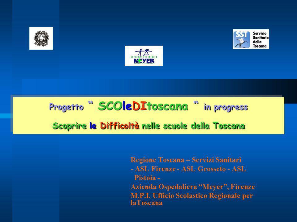 Progetto SCOleDItoscana in progress Scoprire le Difficoltà nelle scuole della Toscana Regione Toscana – Servizi Sanitari - ASL Firenze - ASL Grosseto