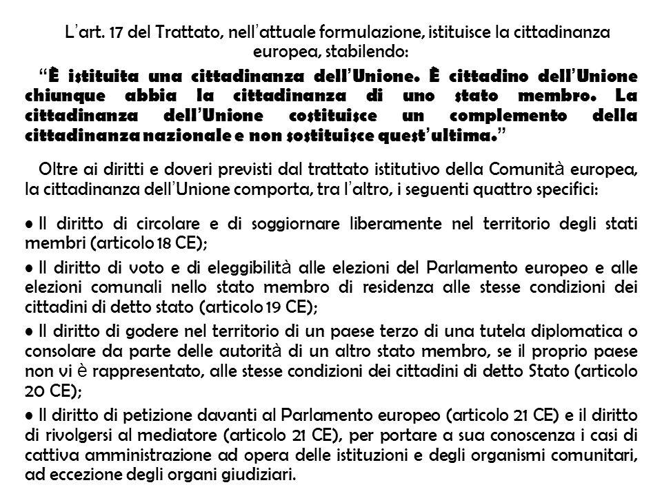 L art. 17 del Trattato, nell attuale formulazione, istituisce la cittadinanza europea, stabilendo: È istituita una cittadinanza dell Unione. È cittadi