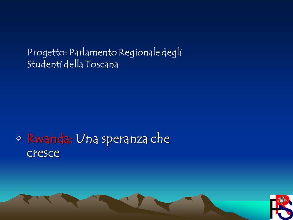 Rwanda: Una speranza che cresceRwanda: Una speranza che cresce Progetto: Parlamento Regionale degli Studenti della Toscana