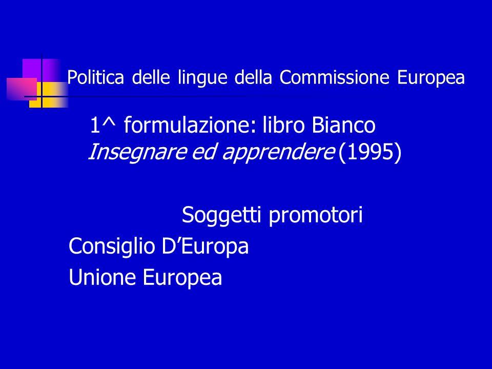 Politica delle lingue della Commissione Europea 1^ formulazione: libro Bianco Insegnare ed apprendere (1995) Soggetti promotori Consiglio DEuropa Unione Europea