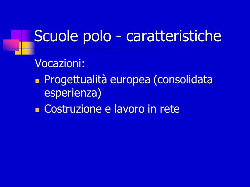 Scuole polo - caratteristiche Vocazioni: Progettualità europea (consolidata esperienza) Costruzione e lavoro in rete
