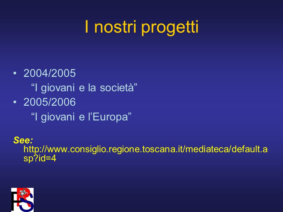 I nostri progetti 2004/2005 I giovani e la società 2005/2006 I giovani e lEuropa See: http://www.consiglio.regione.toscana.it/mediateca/default.a sp?id=4