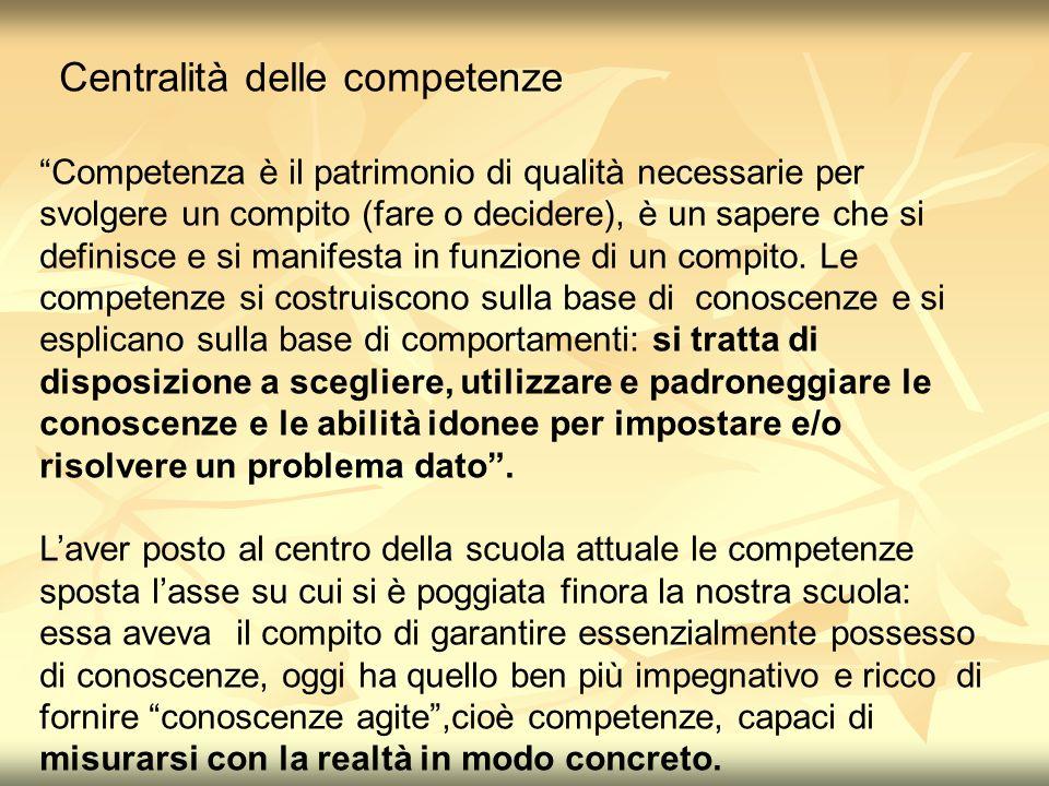 Centralità delle competenze Competenza è il patrimonio di qualità necessarie per svolgere un compito (fare o decidere), è un sapere che si definisce e si manifesta in funzione di un compito.
