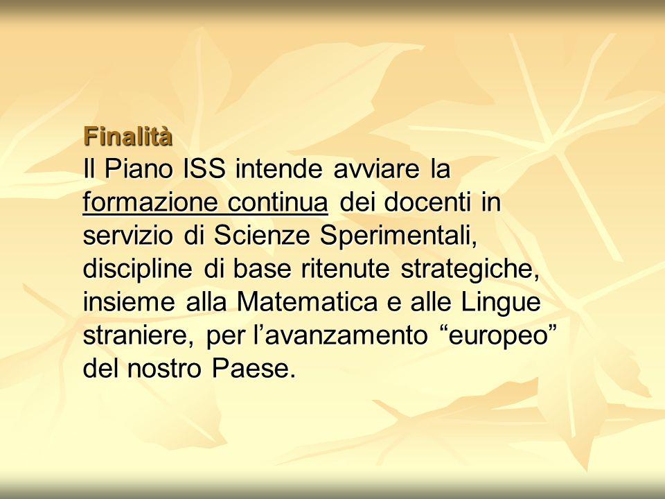 Finalità Il Piano ISS intende avviare la formazione continua dei docenti in servizio di Scienze Sperimentali, discipline di base ritenute strategiche, insieme alla Matematica e alle Lingue straniere, per lavanzamento europeo del nostro Paese.