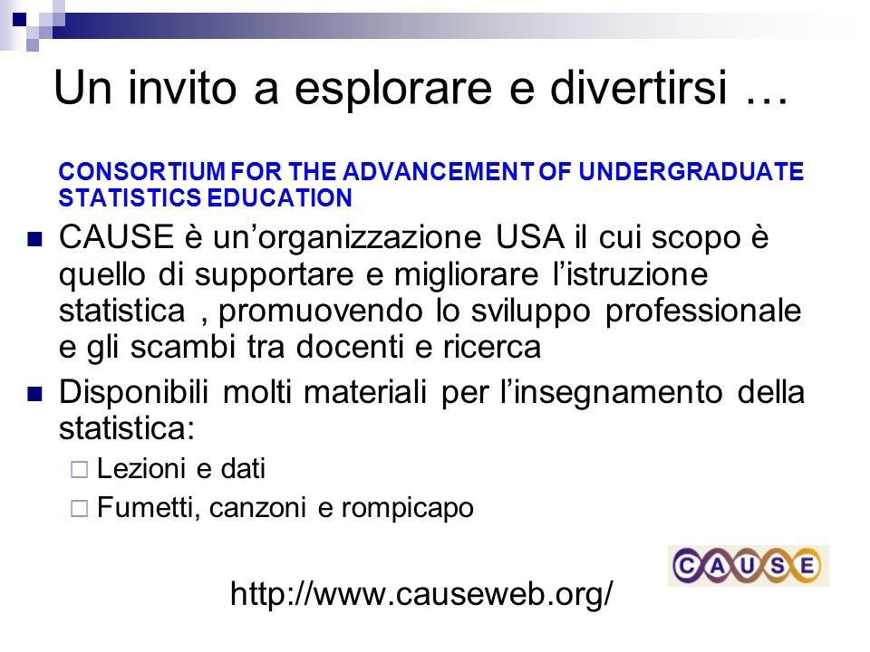 Un invito a esplorare e divertirsi … CONSORTIUM FOR THE ADVANCEMENT OF UNDERGRADUATE STATISTICS EDUCATION CAUSE è unorganizzazione USA il cui scopo è