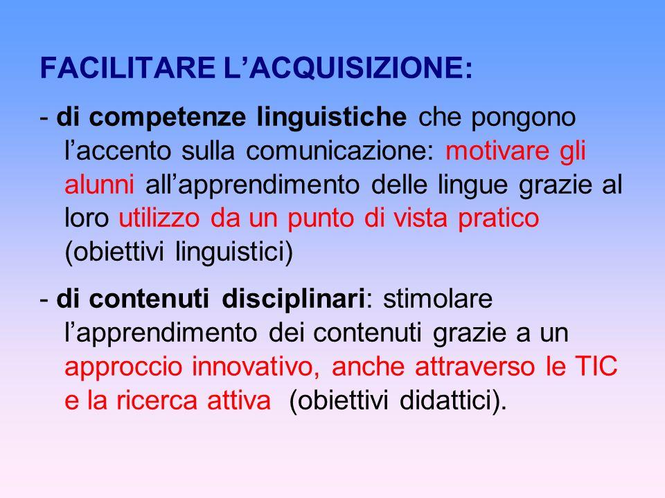 FACILITARE LACQUISIZIONE: - di competenze linguistiche che pongono laccento sulla comunicazione: motivare gli alunni allapprendimento delle lingue grazie al loro utilizzo da un punto di vista pratico (obiettivi linguistici) - di contenuti disciplinari: stimolare lapprendimento dei contenuti grazie a un approccio innovativo, anche attraverso le TIC e la ricerca attiva (obiettivi didattici).