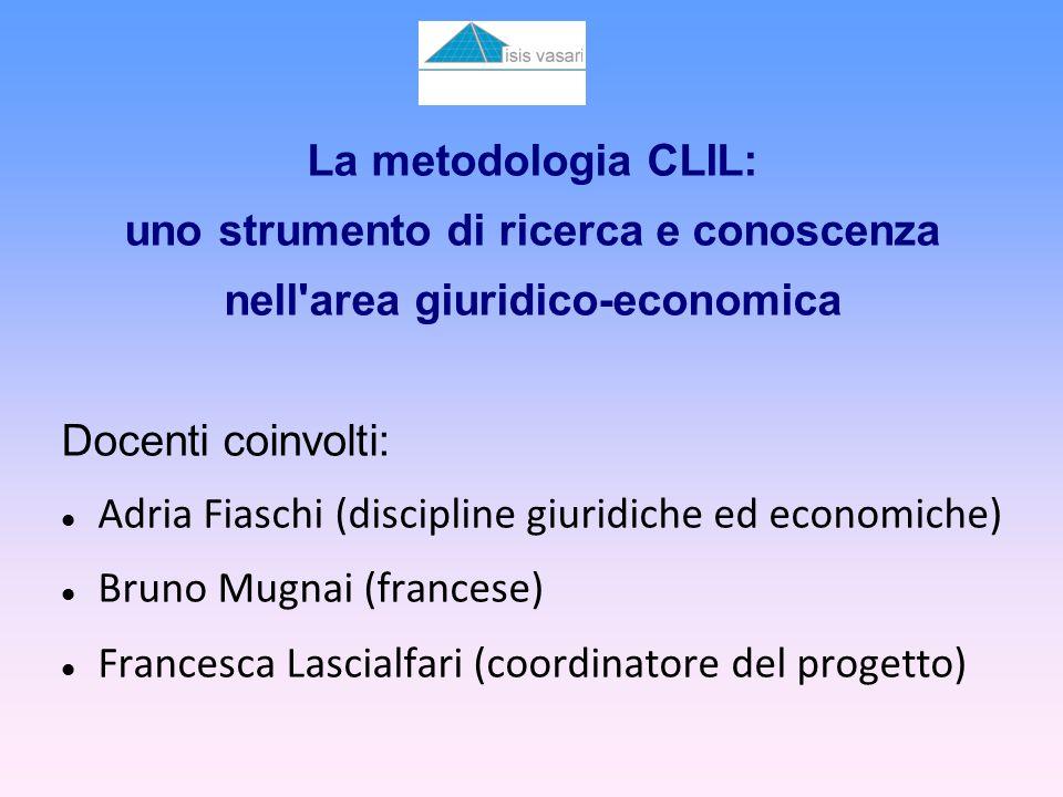 La metodologia CLIL: uno strumento di ricerca e conoscenza nell area giuridico-economica Docenti coinvolti: Adria Fiaschi (discipline giuridiche ed economiche) Bruno Mugnai (francese) Francesca Lascialfari (coordinatore del progetto)