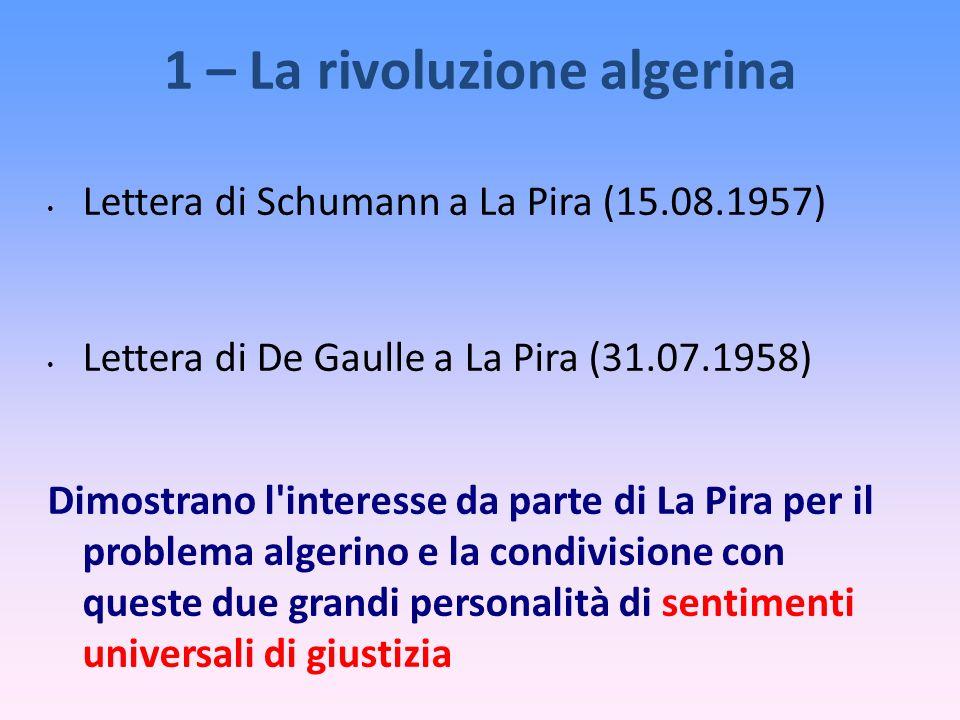 1 – La rivoluzione algerina Lettera di Schumann a La Pira (15.08.1957) Lettera di De Gaulle a La Pira (31.07.1958) Dimostrano l interesse da parte di La Pira per il problema algerino e la condivisione con queste due grandi personalità di sentimenti universali di giustizia