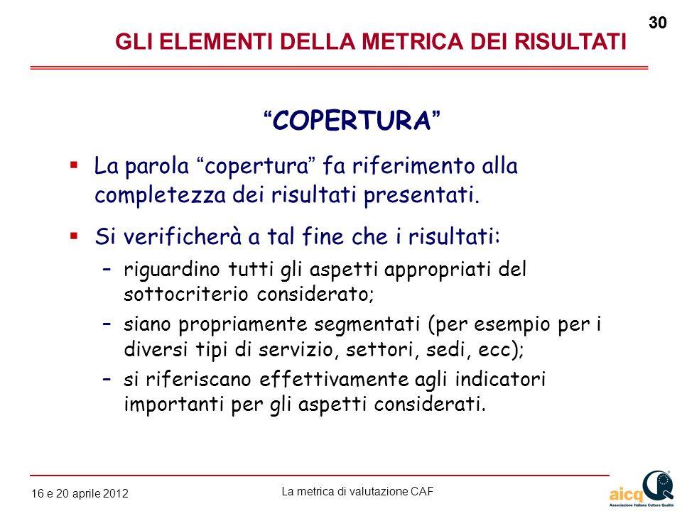 La metrica di valutazione CAF 12 gennaio 2010 30 16 e 20 aprile 2012 30 La parola copertura fa riferimento alla completezza dei risultati presentati.