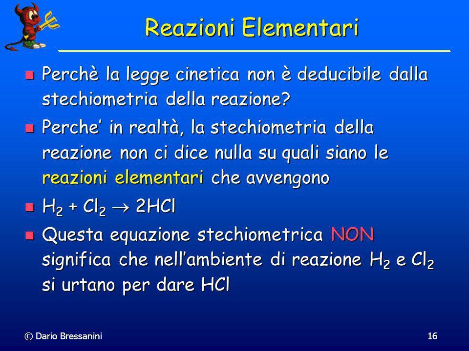 © Dario Bressanini15 Esempi di Leggi Cinetiche H 2 + I 2 2HI v = k[H 2 ][I 2 ] H 2 + I 2 2HI v = k[H 2 ][I 2 ] I 2 + H + + CH 3 COCH 3 CH 2 ICOCH 3 +
