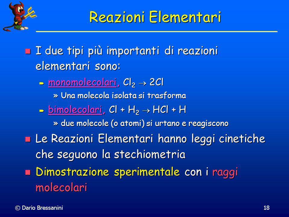 © Dario Bressanini17 Esempio: H 2 + Cl 2 2HCl Avvengono 4 reazioni elementari: Avvengono 4 reazioni elementari: Cl 2 2Cl Cl 2 2Cl Cl + H 2 HCl + H Cl
