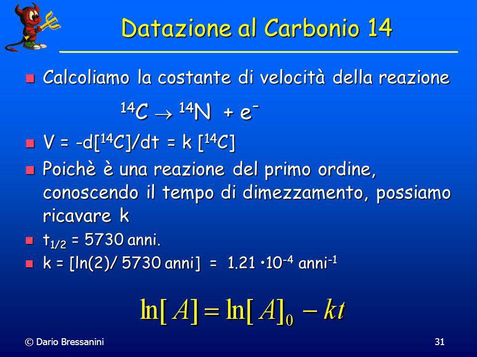© Dario Bressanini30 Datazione al 14 C: Il tempo i dimezzamento è indipendente dalla concentrazione di 14 C t 1/2 = 5730 anni *CO 2 *C*C Datazione al