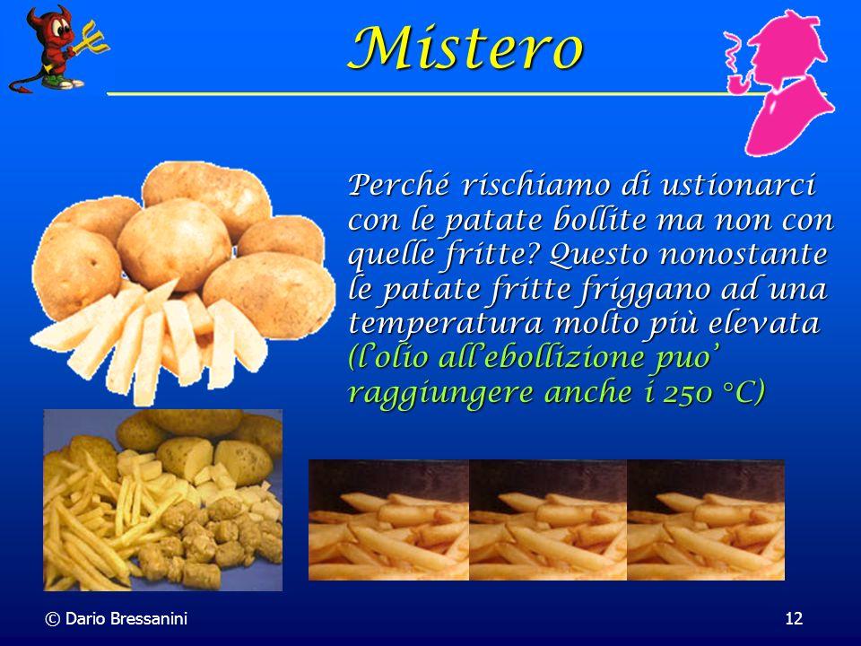 © Dario Bressanini12 Mistero Perché rischiamo di ustionarci con le patate bollite ma non con quelle fritte? Questo nonostante le patate fritte friggan