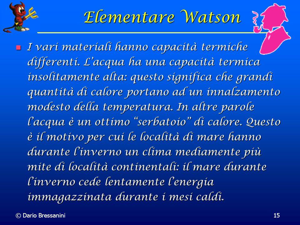 © Dario Bressanini15 Elementare Watson I vari materiali hanno capacità termiche differenti. Lacqua ha una capacità termica insolitamente alta: questo