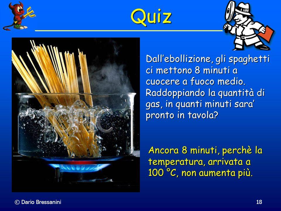 © Dario Bressanini18 Quiz Dallebollizione, gli spaghetti ci mettono 8 minuti a cuocere a fuoco medio. Raddoppiando la quantità di gas, in quanti minut