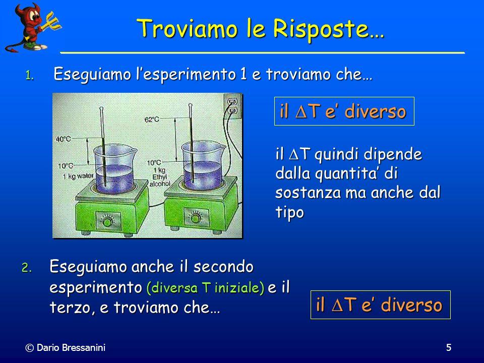 © Dario Bressanini5 Troviamo le Risposte… 1. Eseguiamo lesperimento 1 e troviamo che… il T e diverso il T quindi dipende dalla quantita di sostanza ma