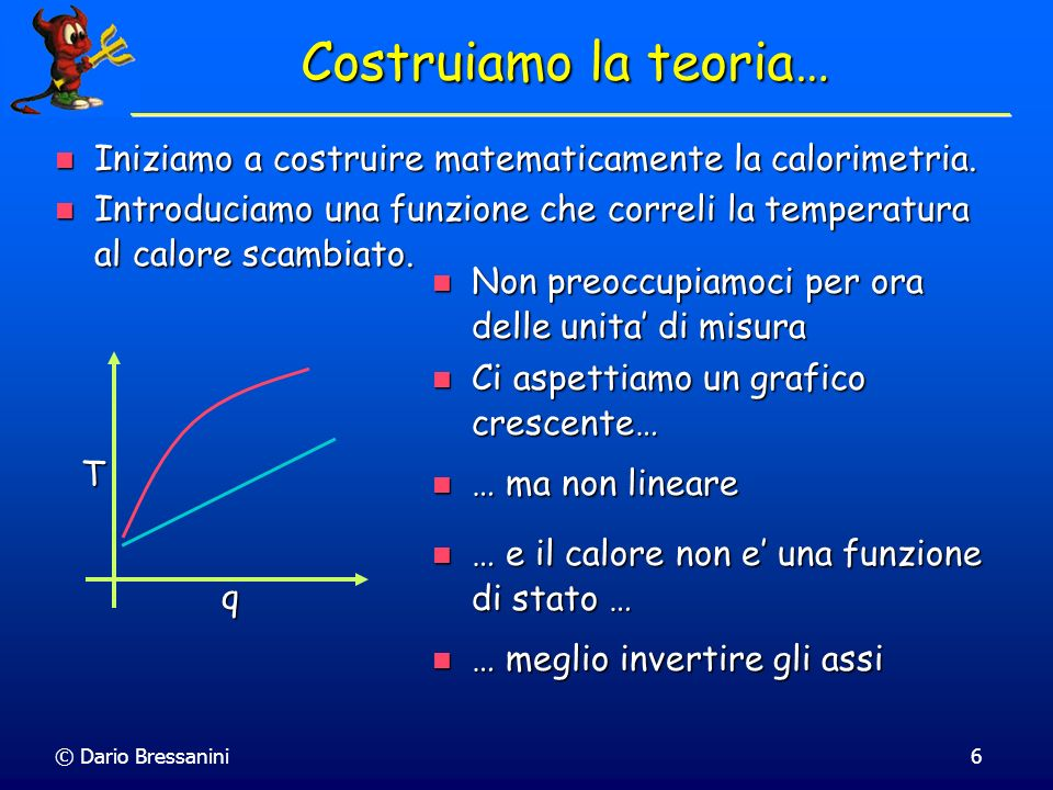 © Dario Bressanini7 Costruiamo la teoria NON stiamo cambiando lesperimento NON stiamo cambiando lesperimento T q Consideriamo il calore come funzione della temperatura q = f(T).