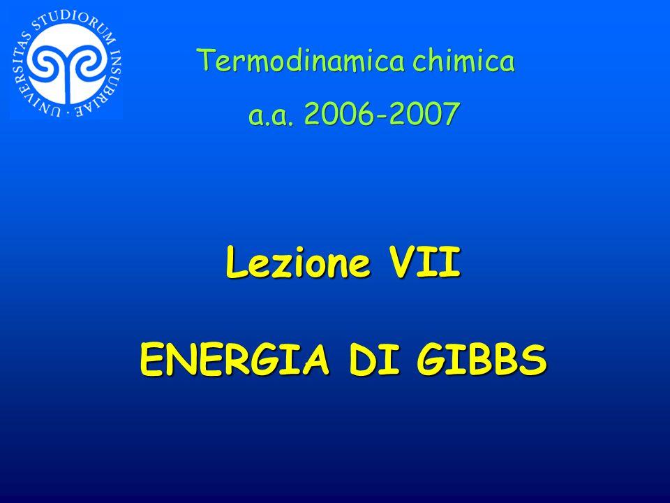 Lezione VII ENERGIA DI GIBBS Termodinamica chimica a.a. 2006-2007 Termodinamica chimica a.a. 2006-2007