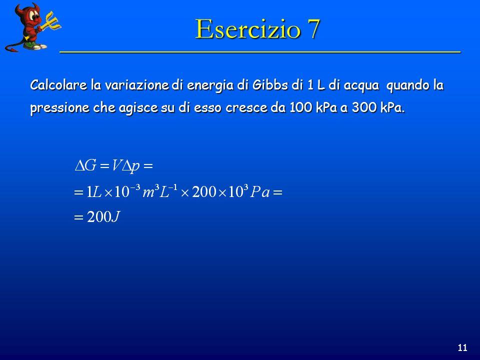 11 Esercizio 7 Calcolare la variazione di energia di Gibbs di 1 L di acqua quando la pressione che agisce su di esso cresce da 100 kPa a 300 kPa.