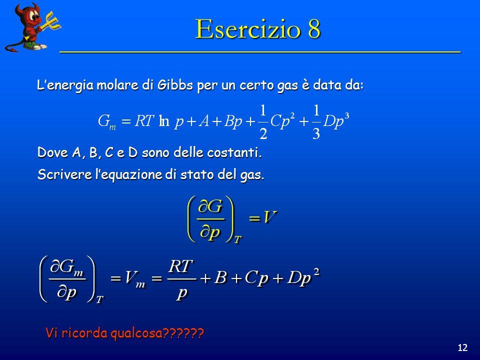 12 Esercizio 8 Lenergia molare di Gibbs per un certo gas è data da: Dove A, B, C e D sono delle costanti. Scrivere lequazione di stato del gas. Vi ric