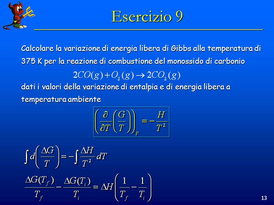 13 Esercizio 9 Calcolare la variazione di energia libera di Gibbs alla temperatura di 375 K per la reazione di combustione del monossido di carbonio d