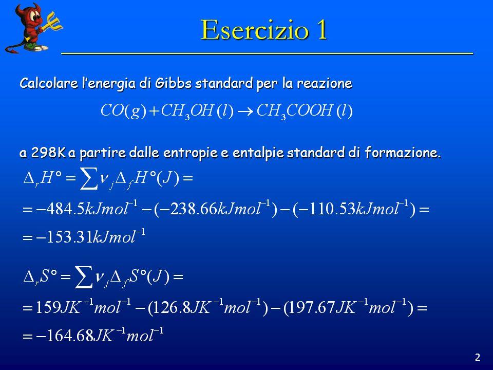 2 Esercizio 1 Calcolare lenergia di Gibbs standard per la reazione a 298K a partire dalle entropie e entalpie standard di formazione.