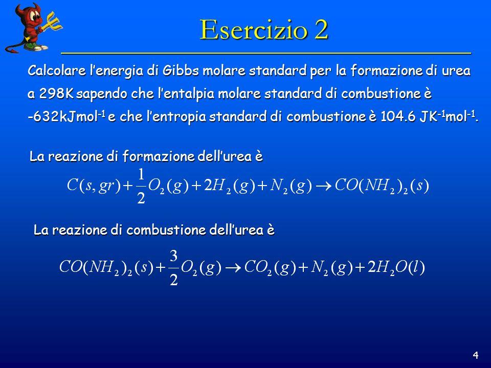 4 Esercizio 2 Calcolare lenergia di Gibbs molare standard per la formazione di urea a 298K sapendo che lentalpia molare standard di combustione è -632