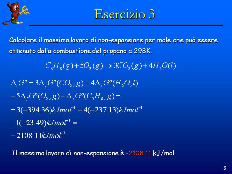 6 Esercizio 3 Calcolare il massimo lavoro di non-espansione per mole che può essere ottenuto dalla combustione del propano a 298K. Il massimo lavoro d