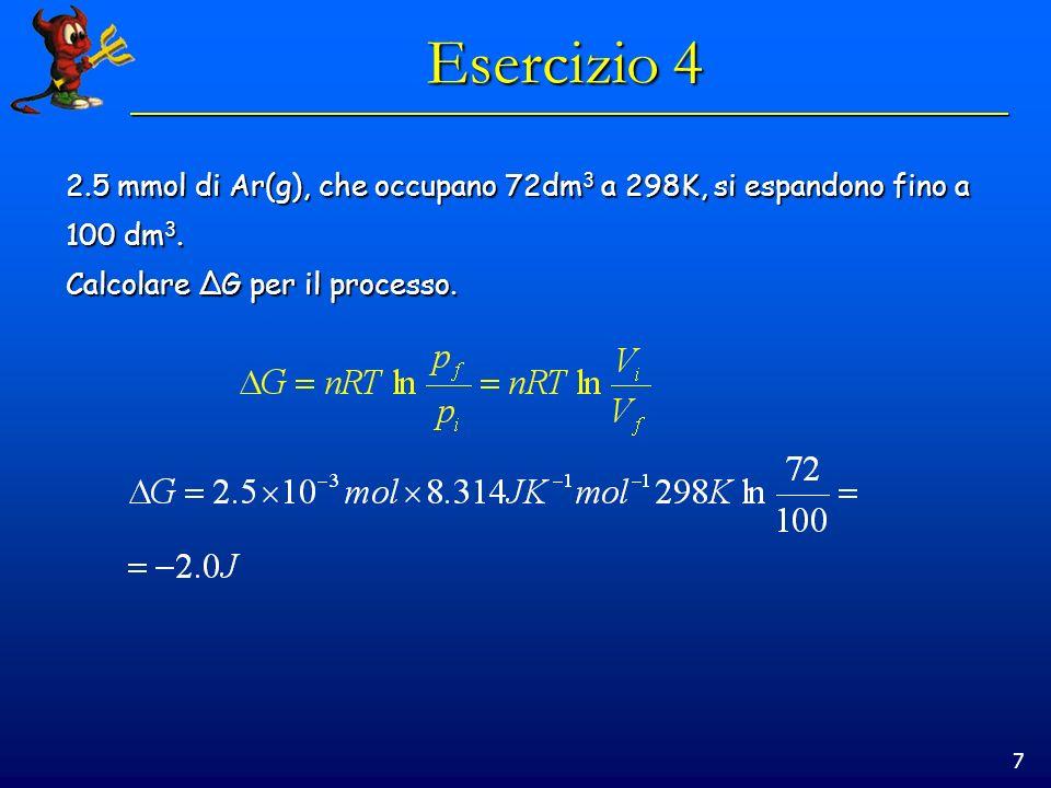 7 Esercizio 4 2.5 mmol di Ar(g), che occupano 72dm 3 a 298K, si espandono fino a 100 dm 3. Calcolare ΔG per il processo.