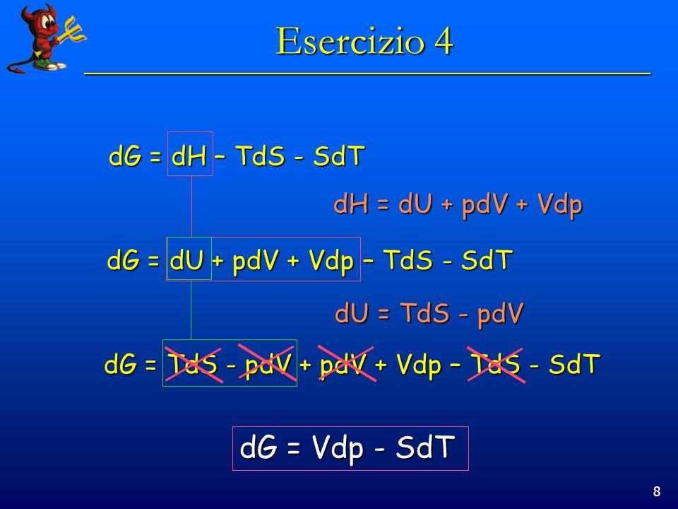 8 Esercizio 4 dG = dH – TdS - SdT dH = dU + pdV + Vdp dG = dU + pdV + Vdp – TdS - SdT dU = TdS - pdV dG = TdS - pdV + pdV + Vdp – TdS - SdT dG = Vdp - SdT