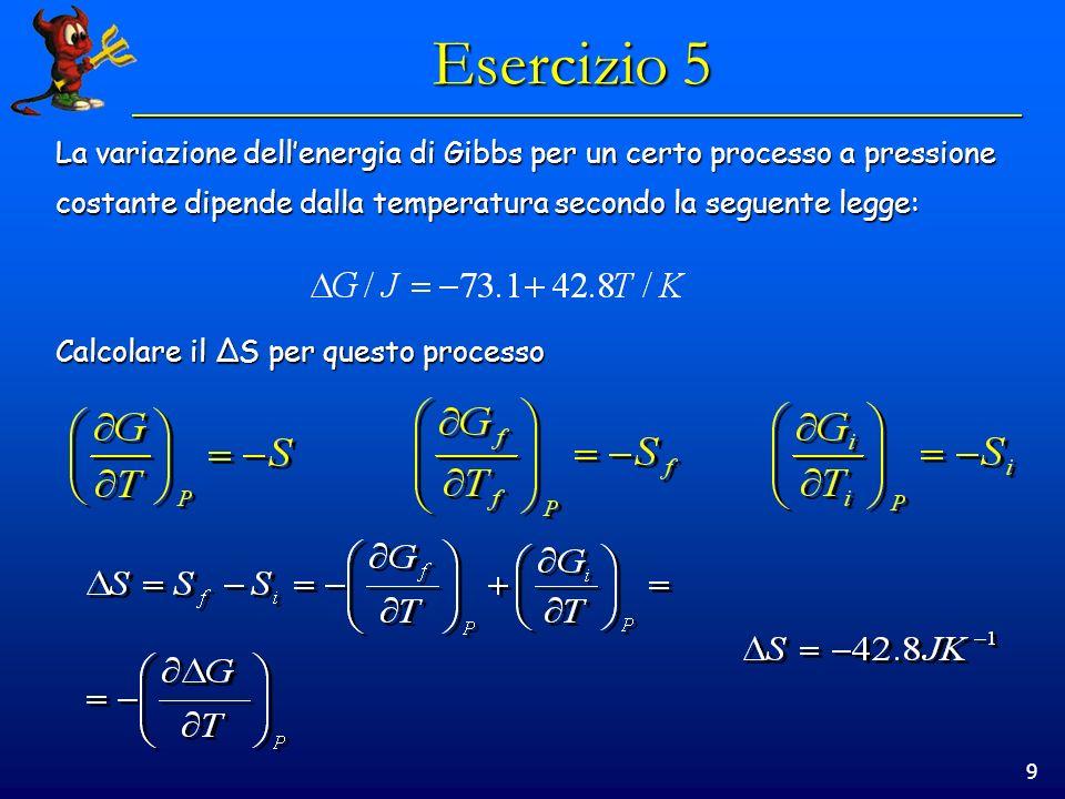 9 Esercizio 5 La variazione dellenergia di Gibbs per un certo processo a pressione costante dipende dalla temperatura secondo la seguente legge: Calco