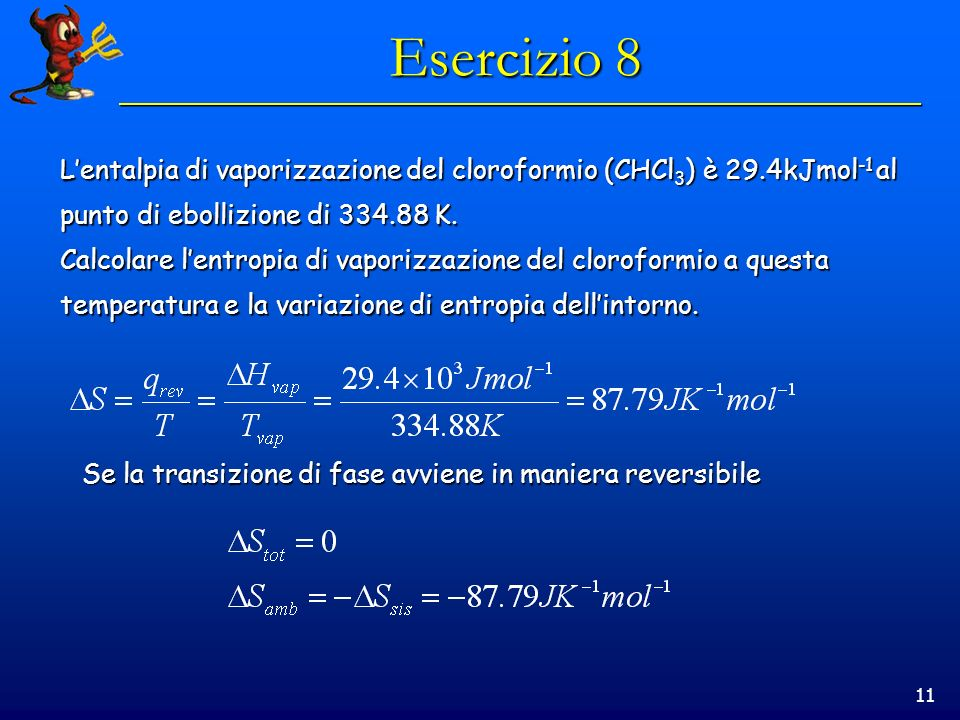 11 Esercizio 8 Lentalpia di vaporizzazione del cloroformio (CHCl 3 ) è 29.4kJmol -1 al punto di ebollizione di 334.88 K.
