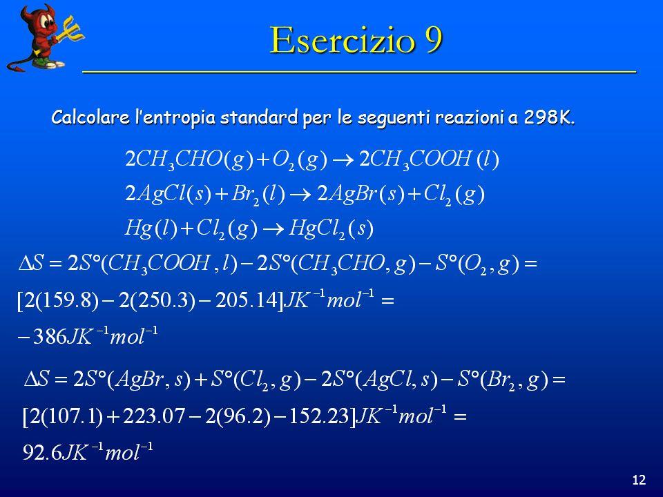 12 Esercizio 9 Calcolare lentropia standard per le seguenti reazioni a 298K.