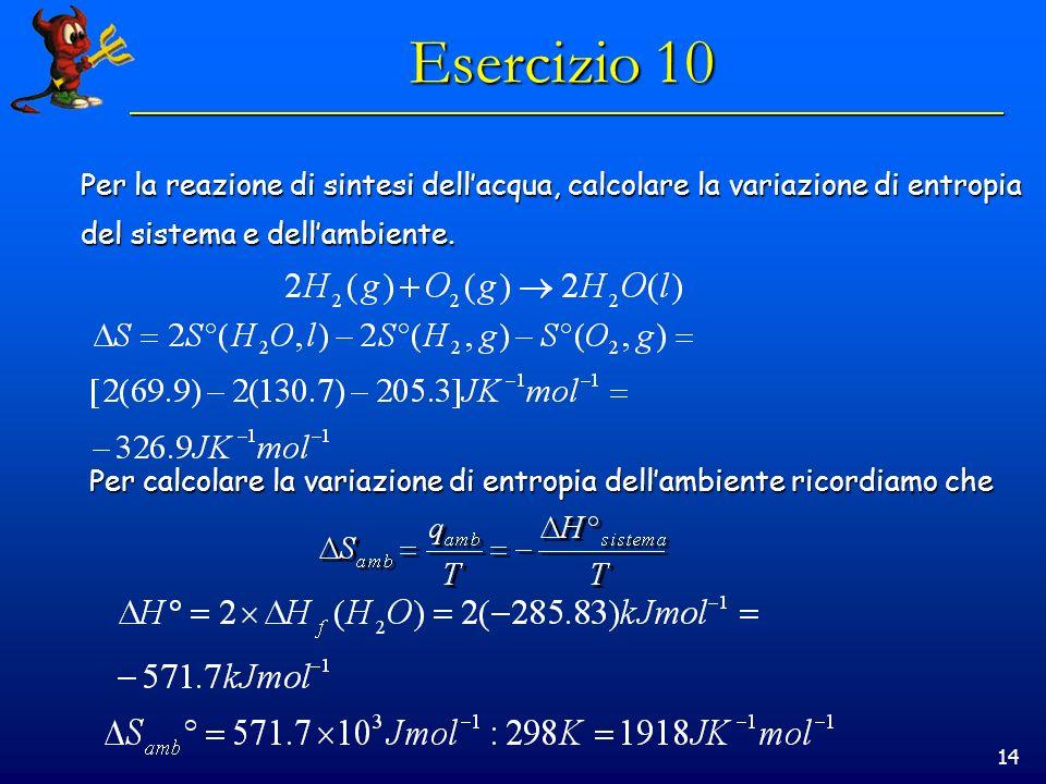 14 Esercizio 10 Per la reazione di sintesi dellacqua, calcolare la variazione di entropia del sistema e dellambiente.
