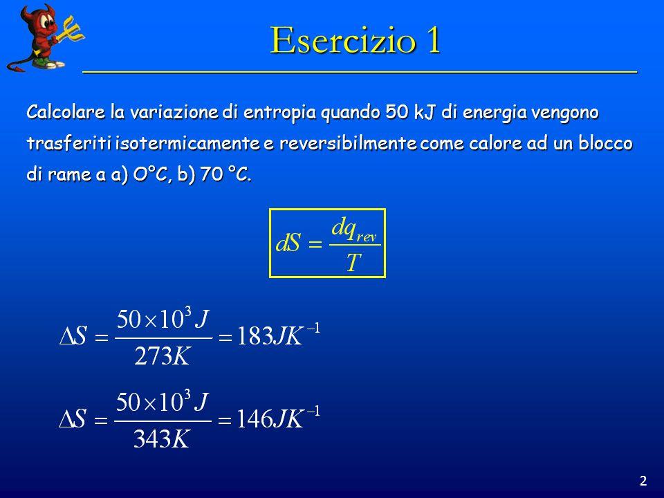 2 Esercizio 1 Calcolare la variazione di entropia quando 50 kJ di energia vengono trasferiti isotermicamente e reversibilmente come calore ad un blocco di rame a a) O°C, b) 70 °C.