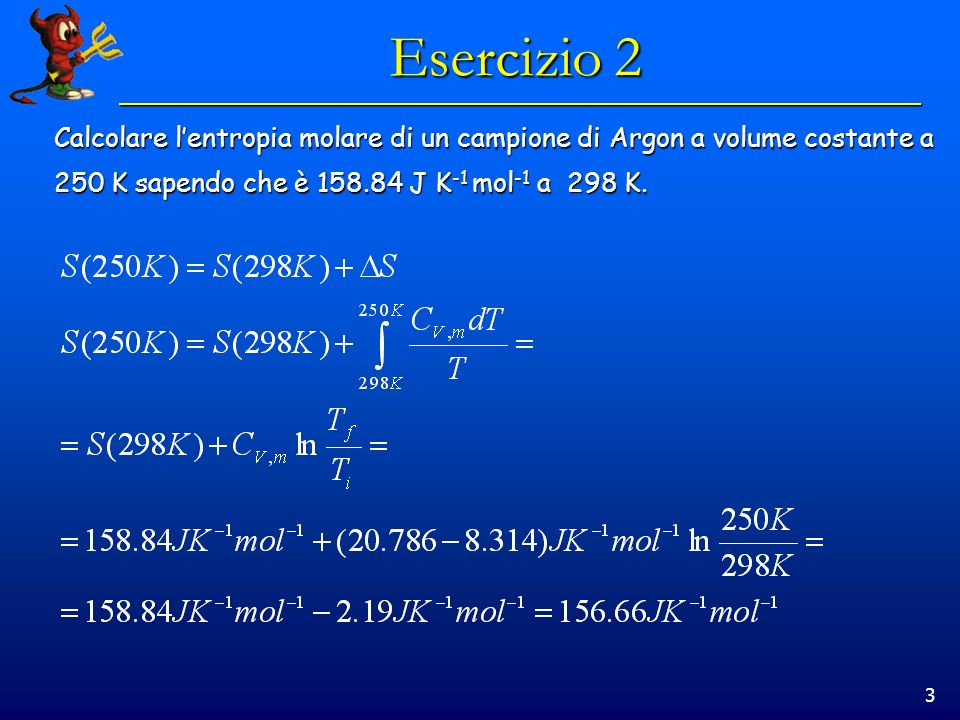 3 Esercizio 2 Calcolare lentropia molare di un campione di Argon a volume costante a 250 K sapendo che è 158.84 J K -1 mol -1 a 298 K.