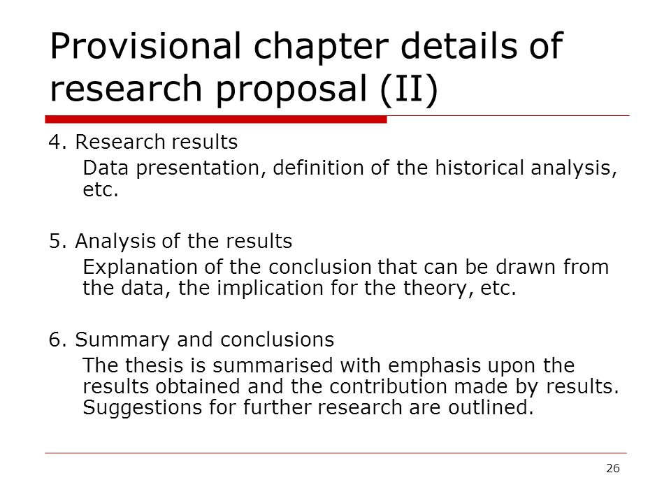 26 Provisional chapter details of research proposal (II) 4. Research results Data presentation, definition of the historical analysis, etc. 5. Analysi