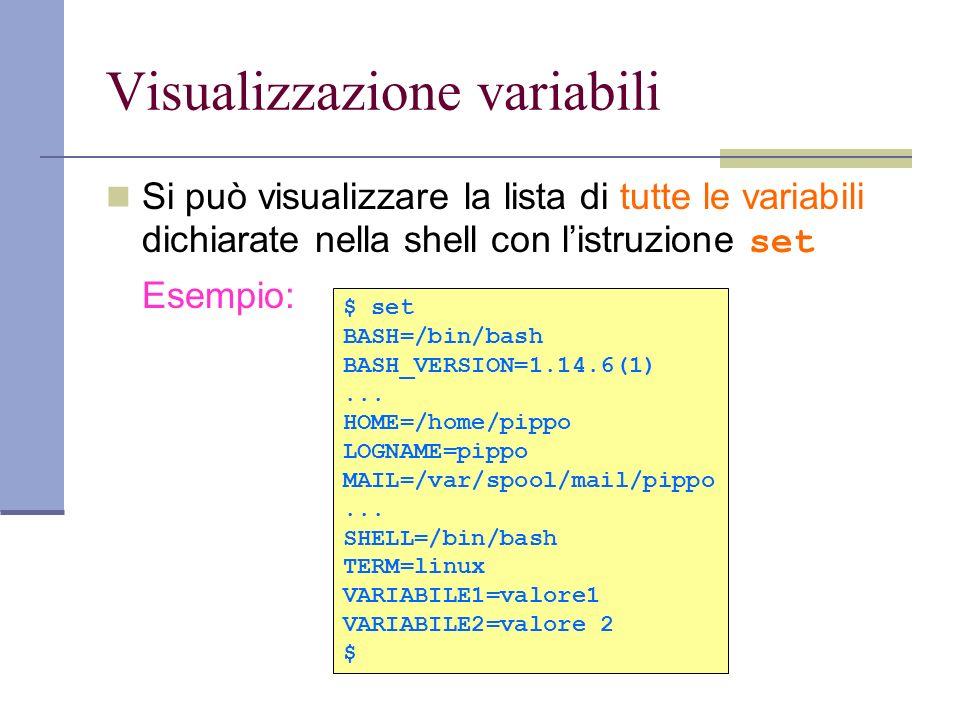 Visualizzazione variabili Si può visualizzare la lista di tutte le variabili dichiarate nella shell con listruzione set Esempio: $ set BASH=/bin/bash