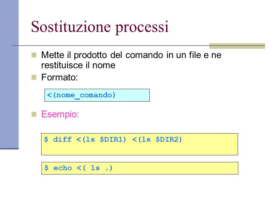 Sostituzione processi Mette il prodotto del comando in un file e ne restituisce il nome Formato: Esempio: $ diff <(ls $DIR1) <(ls $DIR2) <(nome_comand