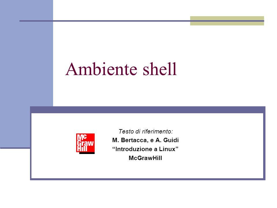 Ambiente shell Testo di riferimento: M. Bertacca, e A. Guidi Introduzione a Linux McGrawHill
